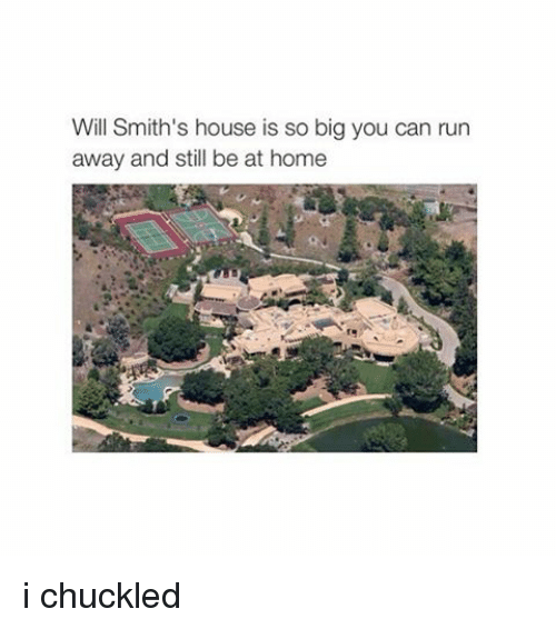 Running: Will Smith's house is so big you can run  away and still be at home i chuckled