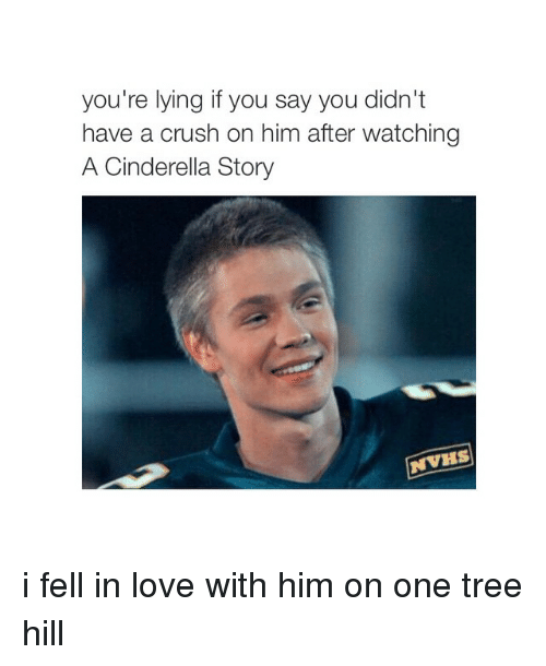 Girl Memes: you're lying if you say you didn't  have a crush on him after watching  A Cinderella Story  NVKS i fell in love with him on one tree hill