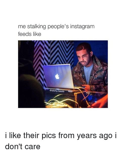 Instagram, Stalking, and Girl Memes: me stalking people's instagram  feeds like  @bitchy tweets i like their pics from years ago i don't care