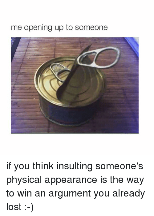 Ups, Lost, and Girl Memes: me opening up to someone if you think insulting someone's physical appearance is the way to win an argument you already lost :-)