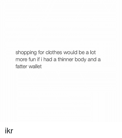 Girl Memes: shopping for clothes would be a lot  more fun if i had a thinner body and a  fatter wallet ikr
