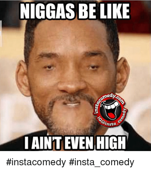 Funny Memes For Insta : Niggas be like omedyc insta i aint even high instacomedy