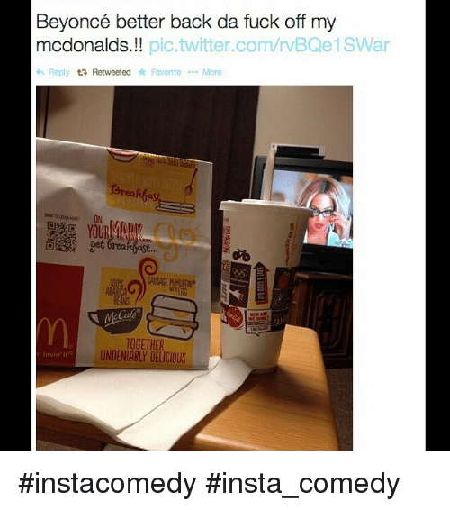McDonalds: Beyoncé better back da fuck off my  mcdonalds.  pic.twitter.com/rVBQe1SWar  Reply tR Retweeted Favorite  More  et Greakfast...  EGG  TOGETHER  UNDENIABLY DELICIOUS instacomedy insta_comedy