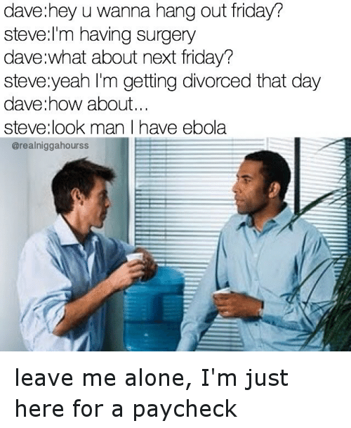 Friday, Friends, and I Dont Give a Fuck: dave:hey u Wanna hang Out Friday?  Steve:I'm having Surgery  dave:What about next Friday?  Steve yeah I'm getting divorced that day  dave:how about...  Steve:look man I have Ebola leave me alone, I'm just here for a paycheck