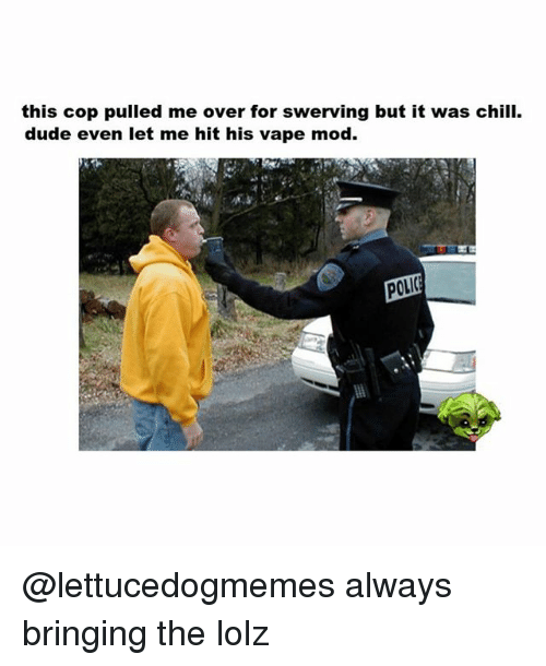 Chilis, Dude, and Funny: this cop pulled me over for swerving but it was chili.  dude even let me hit his vape mod  POLI( @lettucedogmemes always bringing the lolz