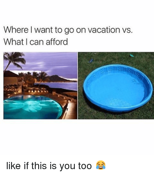 Where i want to go on vacation vs what i can afford like for Where can i go on vacation
