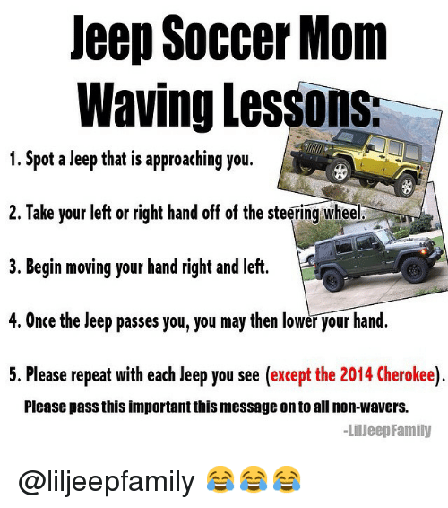 Family, Moms, and Soccer: Jeep Soccer Mom  Waving lessons:  1. Spot a Jeep that is approaching you.  2. Take your left or right hand off of the steering wheel  3. Begin moving your hand right and left.  4. Once the Jeep passes you, you may then lower your hand.  5. Please repeat with each Jeep you see (except the 2014 Cherokee  Please pass this importantthis message onto all non-wavers.  -Lilueep Family @liljeepfamily 😂😂😂