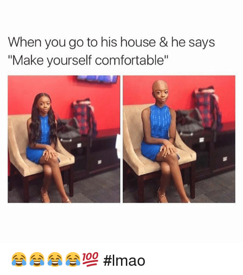 Instagram lmao a8b82d when you go to his house & he says make yourself comfortable