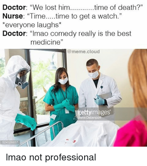 "Doctor, Funny, and Lmao: Doctor: ""We lost him  time of death?""  Nurse  ""Time  time to get a watch  *everyone laughs*  Doctor  mao comedy really is the best  medicine""  meme cloud  etty images lmao not professional"