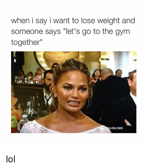 """Gym, Lol, and Girl Memes: when i say i want to lose weight and  someone says """"let's go to the gym  together""""  NGLOBES lol"""