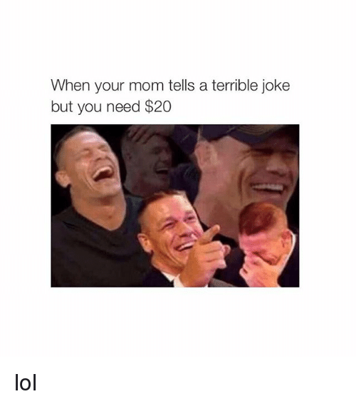 terrible jokes: When your mom tells a terrible joke  but you need $20 lol