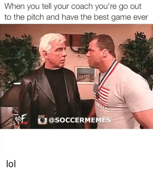 Lol, Soccer, and Sports: When you tell your coach you're go out  to the pitch and have the best game ever  MEHU  SOCCERMEMES lol
