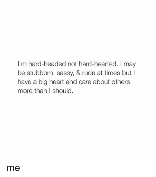 Girl Memes: I'm hard-headed not hard-hearted. may  be stubborn,  sassy, & rude at times but l  have a big heart and care about others  more than I should. me