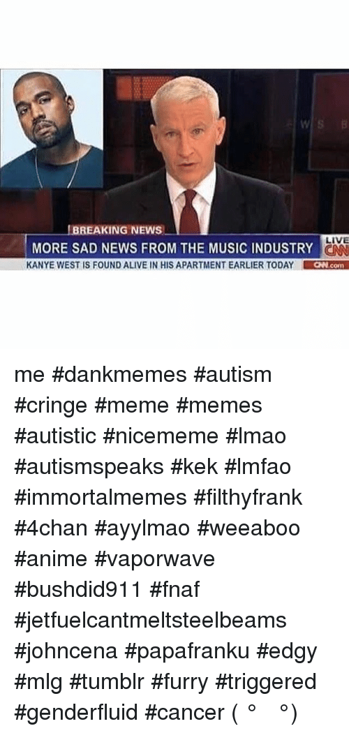 4chan, Alive, and Animals: BREAKING NEWS  LIVE  MORE SAD NEWS FROM THE MUSICINDUSTRY  KANYE WEST IS FOUND ALIVE IN HIS APARTMENT EARLIER TODAY  CNN con me- dankmemes autism cringe meme memes autistic nicememe lmao autismspeaks kek lmfao immortalmemes filthyfrank 4chan ayylmao weeaboo anime vaporwave bushdid911 fnaf  jetfuelcantmeltsteelbeams johncena papafranku edgy mlg tumblr furry triggered genderfluid cancer ( ͡° ͜ʖ ͡°)