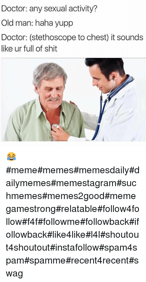 Doctor, Funny, and Meme: Doctor: any sexual activity?  Old man: haha yupp  Doctor: (stethoscope to chest) it sounds  like ur full of shit 😂 memememesmemesdailydailymemesmemestagramsuchmemesmemes2goodmemegamestrongrelatablefollow4followf4ffollowmefollowbackifollowbacklike4likel4lshoutout4shoutoutinstafollowspam4spamspammerecent4recentswag