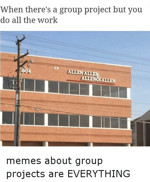 meme: When there's a group project but you  do all the work  604  ALLENALLEN  AMEN&ALLEN memes about group projects are EVERYTHING