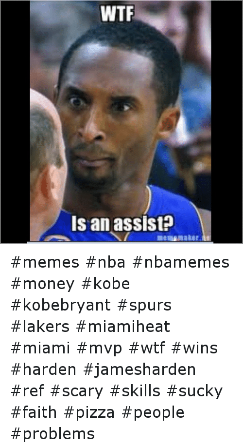 Basketball, Meme, and Memes: WTF  Is an assist memes nba nbamemes money kobe kobebryant spurs lakers miamiheat miami mvp wtf wins harden jamesharden ref scary skills sucky faith pizza people problems