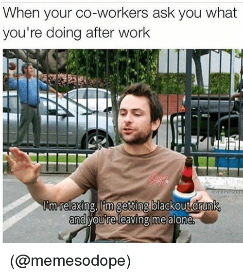 Drunk, Funny, and Meme: When your co-workers ask you what  you're doing after work  Rm,relaxing lim getting blackout drunk  and  youine leaving me alone (@memesodope)