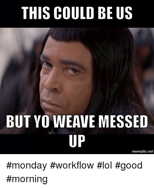 Funny, Lol, and Mondays: THIS COULD BE US  BUT YO WEAVE MESSED  UP  mematic.net monday workflow lol good morning
