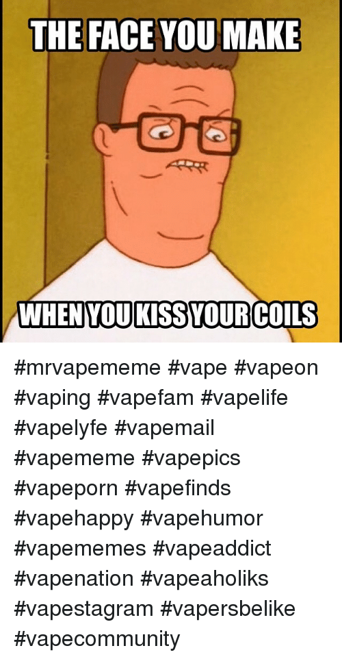 Vape, Kiss, and Vaping: THE FACE YOU MAKE  WHEN YOU KISS YOUR COILS mrvapememe vape vapeon vaping vapefam vapelife vapelyfe vapemail vapememe vapepics vapeporn vapefinds vapehappy vapehumor vapememes vapeaddict vapenation vapeaholiks vapestagram vapersbelike vapecommunity