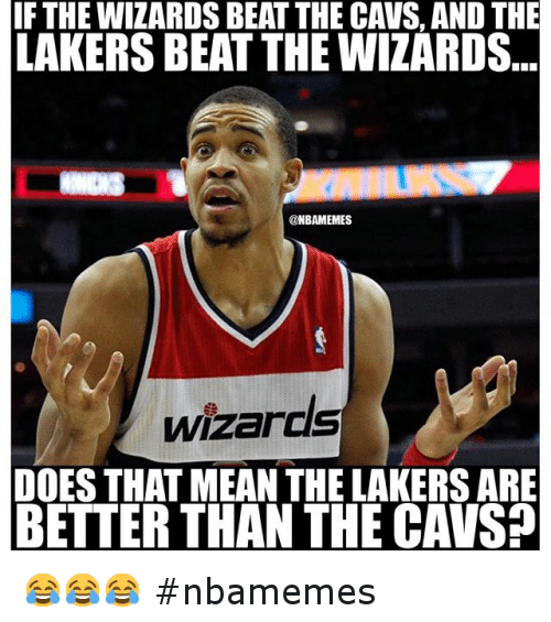 Basketball, Cavs, and Doe: IF THE WIZARDS BEAT THE CAVS, AND THE LAKERS BEAT THE WIZARDS DOES THAT MEAN THE LAKERS ARE BETTER THAN THE CAVS? 😂😂😂 nbamemes