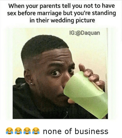 Daquan, Funny, and Marriage: When your parents tell you not to have  sex before marriage but you're standing  in their wedding picture  IG:@Daquan 😂😂😂😂 none of business