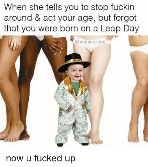 Fucking, Funny, and Meme: When she tells you to stop fuckin  around & act your age, but forgot  that you were born on a Leap Day  @meme cloud now u fucked up