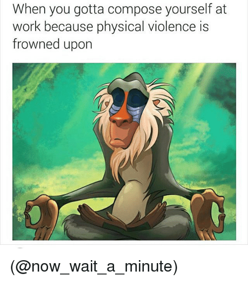 Funny, Work, and Girl Memes: When you gotta compose yourself at  work because physical violence is  frowned upon (@now_wait_a_minute)