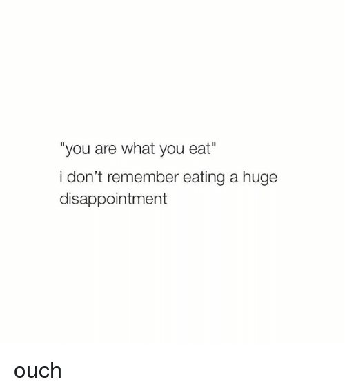 """Disappointed: """"you are what you eat""""  i don't remember eating a huge  disappointment ouch"""