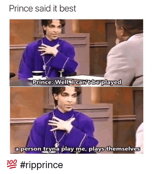 Funny, Memes, and Prince: Prince said it best  Prince: Well Cantbe Played  a person tryna play me, plays themselves 💯 ripprince