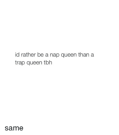 Girl Memes: id rather be a nap queen than a  trap queen tbh same