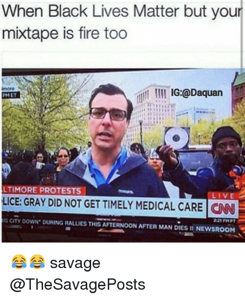 Black Lives Matter, Black Lives Matter, and Daquan: When Black Lives Matter but your  mixtape is fire too  IG:@Daquan  LTIMORE PROTESTS  LIVE  LICE: GRAY DID NOT GET TIMELY MEDICAL CARE CNNF  IS CITY DowN. DURING RALLIES THIS AFTERNOON AFTER MAN DIES II NEWSROOM 😂😂 savage @TheSavagePosts