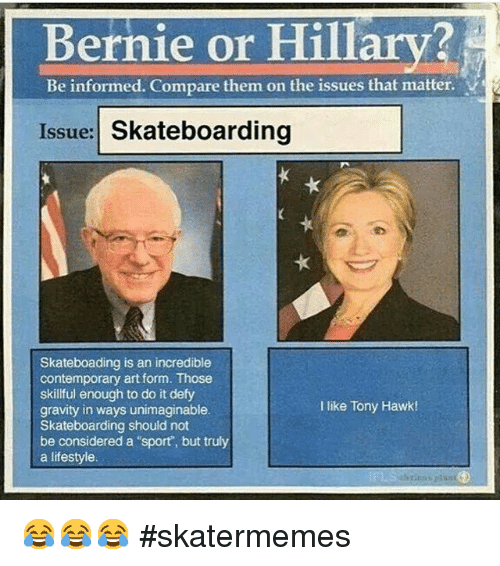 "Skateboarding, Sports, and Tony Hawk: Bernie or Hillary  Be informed. Compare them on the issues that matter.  Issue: Skateboarding  Skateboading is an incredible  contemporary art form. Those  skillful enough to do it defy  I like Tony Hawk!  gravity in ways unimaginable.  Skateboarding should not  be considered a ""sport, but truly  a lifestyle. 😂😂😂-skatermemes"