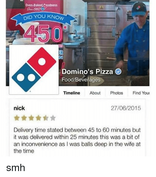 Dominoes: Oven-Bake  DID YOU KNOW  Domino's Pizza  Food/Beverages  Timeline  About  Photos Find Youl  nick  27/06/2015  Delivery time stated between 45 to 60 minutes but  it was delivered within 25 minutes this was a bit of  an inconvenience as was balls deep in the wife at  the time smh