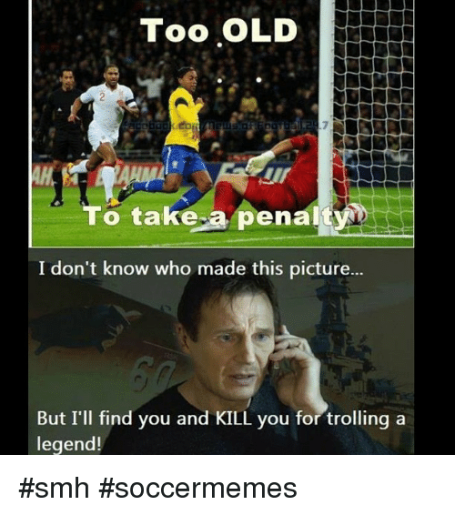 Smh, Soccer, and Sports: Too OLD  To take a penalty  I don't know who made this picture...  But I'll find you and KILL you for trolling a  legend! smh soccermemes