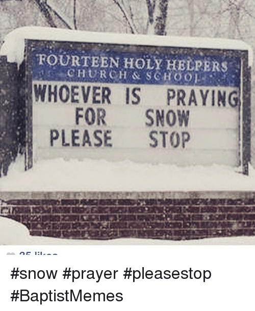 Stop Snowing: FOURTEEN HOLY HELPERS  WHOEVER IS PRAYING  FOR  SNOW  PLEASE  STOP snow prayer pleasestop BaptistMemes