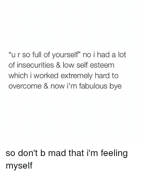 """Im Fabulous: """"u r so full of yourself"""" no i had a lot  of insecurities & low self esteem  which i worked extremely hard to  overcome & now i'm fabulous bye so don't b mad that i'm feeling myself"""
