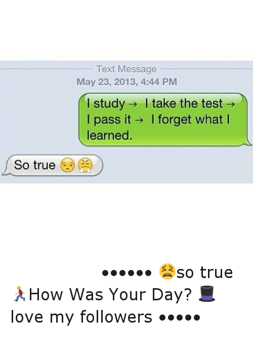 Text: So true  Text Message  May 23, 2013, 4:44 PM  study I take the test  I I pass it I forget what I  learned. ⠀⠀⠀⠀⠀⠀⠀⠀-••••••-😫so true-🏃How Was Your Day?-🎩love my followers-•••••-⠀⠀⠀⠀⠀⠀⠀⠀