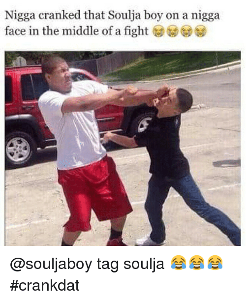 Funny, Soulja Boy, and Tagged: Nigga cranked that Soulja boy on a nigga  face in the middle of a fight @souljaboy tag soulja 😂😂😂 crankdat