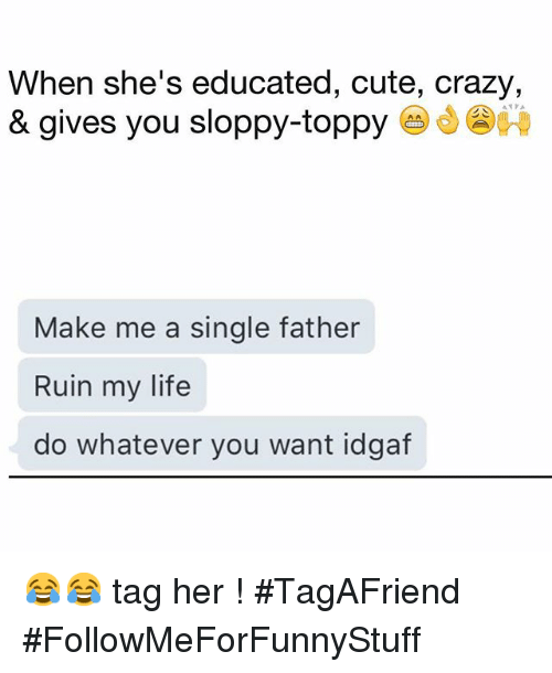 Crazy, Cute, and Funny: When she's educated, cute, crazy,  & gives you sloppy-toppy  Make me a single father  Ruin my life  do whatever you want idgaf 😂😂 tag her ! -TagAFriend-FollowMeForFunnyStuff