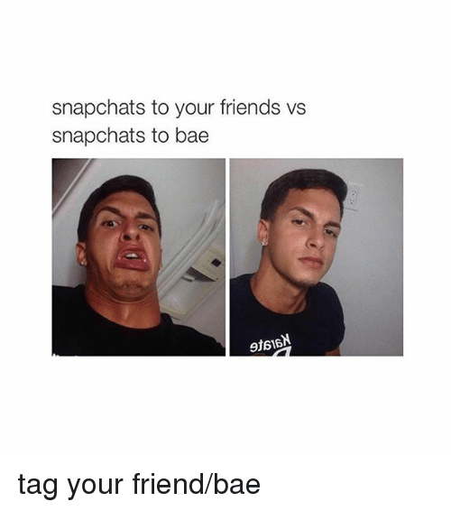Snapchats To Your Friends Vs Snapchats To Bae Tag Your Friend-Bae  Bae Meme On Sizzle-8008