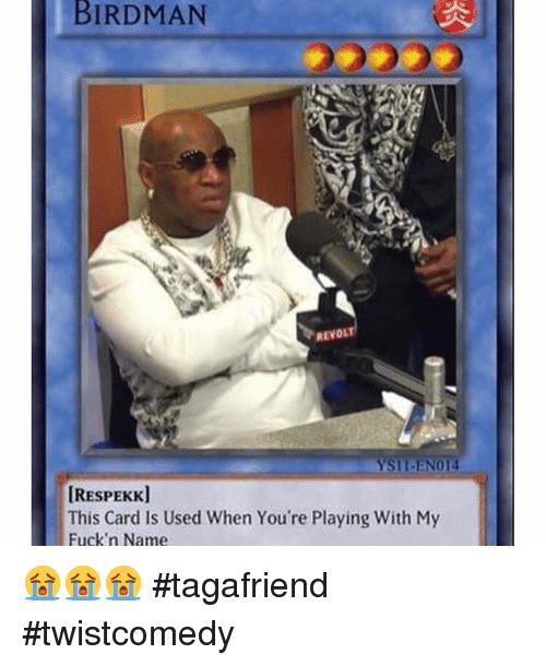 Birdman, Funny, and Useful: BIRDMAN  REVOLT  IRESPEKK]  This Card Is Used When You're Playing With My  Fuck'n Name 😭😭😭 tagafriend twistcomedy