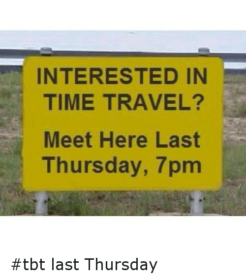 INTERESTED IN TIME TRAVEL? Meet Here Last Thursday 7pm Tbt ...