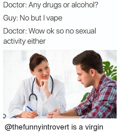 Doctor, Drugs, and Funny: Doctor: Any drugs or alcohol?  Guy: No but I vape  Doctor: Wow ok so no sexual  activity either @thefunnyintrovert is a virgin