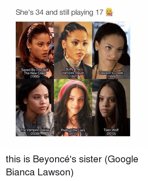 Dawson's Creek: She's 34 and still playing 17  Buffy The  Saved By The Bell  Dawson's Creek  The New Class  Vampire Slayer  (1995)  (1997)  (1999)  The Vampire Diaries  Teen Wolf  Pretty Little Liars  2010  (2012)  (2009) this is Beyoncé's sister (Google Bianca Lawson)