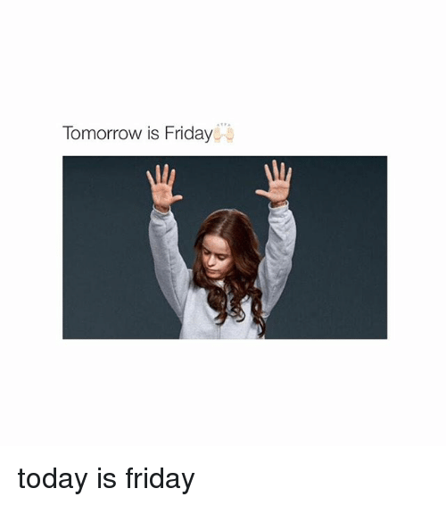 Tomorrow Is Friday: Tomorrow is Friday today is friday
