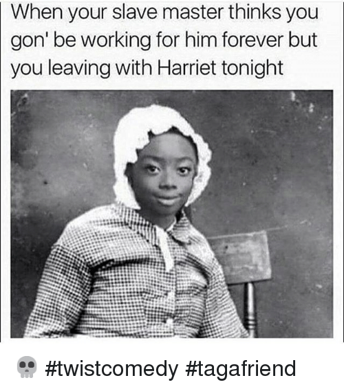 Funny, Work, and Forever: When your slave master thinks you  gon' be working for him forever but  you leaving with Harriet tonight 💀 twistcomedy tagafriend