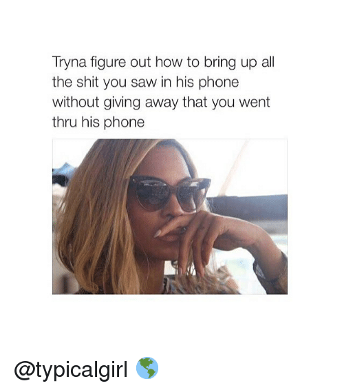 Phone: Tryna figure out how to bring up all  the shit you saw in his phone  without giving away that you went  thru his phone @typicalgirl 🌎