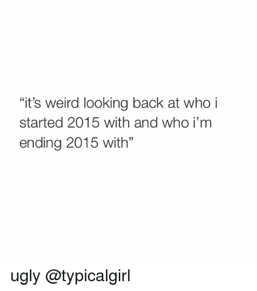 """Weird Looks: """"it's weird looking back at who i  started 2015 with and who i m  ending 2015 with"""" ugly @typicalgirl"""