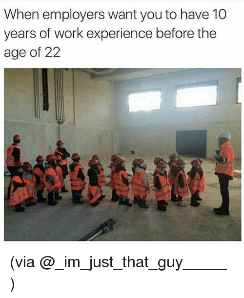 when employers want you to have 10 years of work experience before the age of 22 via